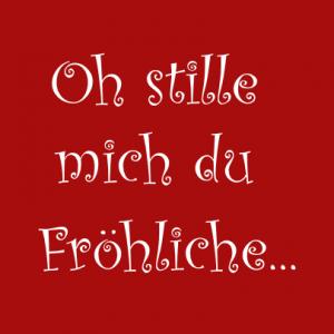 Oh stille mich du Fröhliche... T-Shirt bedrucken