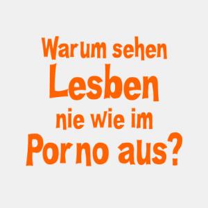 Warum sehen Lesben nie wie im Porno aus? T-Shirt bedrucken